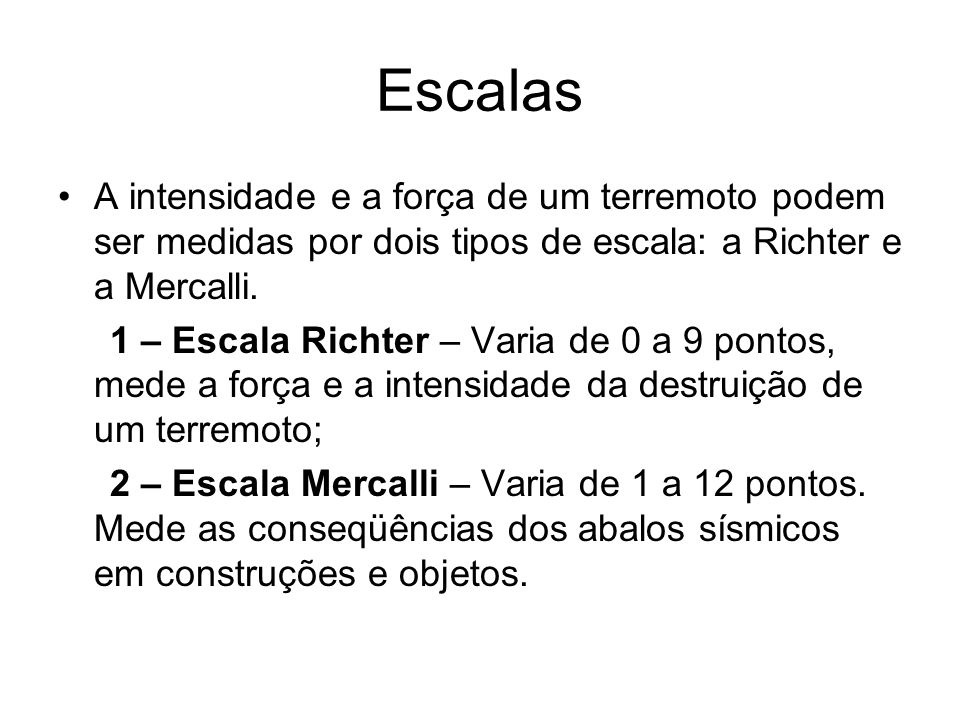 Escalas A intensidade e a força de um terremoto podem ser medidas por dois tipos de escala: a Richter e a Mercalli.