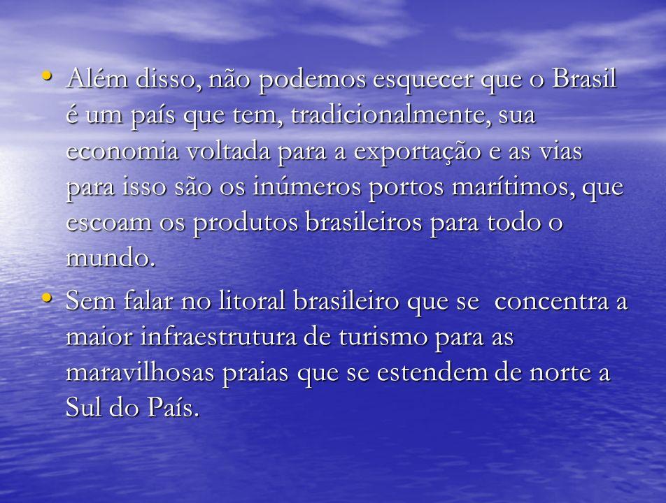 Além disso, não podemos esquecer que o Brasil é um país que tem, tradicionalmente, sua economia voltada para a exportação e as vias para isso são os inúmeros portos marítimos, que escoam os produtos brasileiros para todo o mundo.