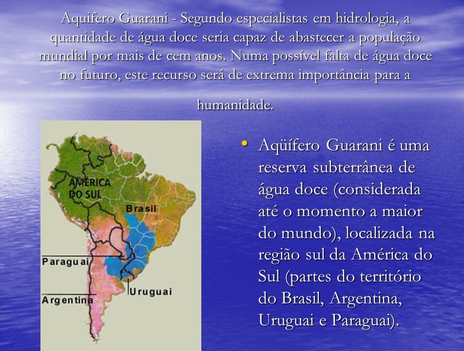 Aquifero Guarani - Segundo especialistas em hidrologia, a quantidade de água doce seria capaz de abastecer a população mundial por mais de cem anos. Numa possível falta de água doce no futuro, este recurso será de extrema importância para a humanidade.