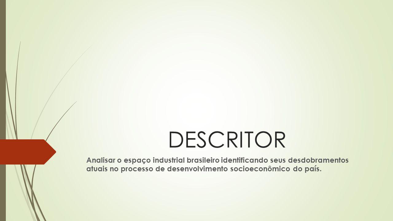 DESCRITOR Analisar o espaço industrial brasileiro identificando seus desdobramentos atuais no processo de desenvolvimento socioeconômico do país.