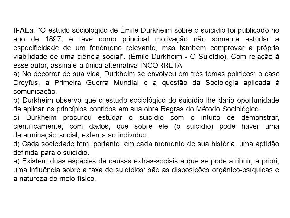 IFALa. O estudo sociológico de Émile Durkheim sobre o suicídio foi publicado no ano de 1897, e teve como principal motivação não somente estudar a especificidade de um fenômeno relevante, mas também comprovar a própria viabilidade de uma ciência social . (Émile Durkheim - O Suicídio). Com relação à esse autor, assinale a única alternativa INCORRETA