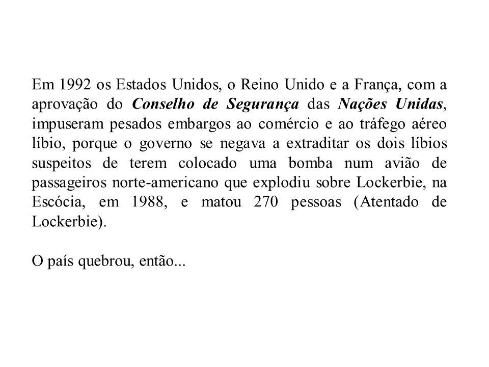 Em 1992 os Estados Unidos, o Reino Unido e a França, com a aprovação do Conselho de Segurança das Nações Unidas, impuseram pesados embargos ao comércio e ao tráfego aéreo líbio, porque o governo se negava a extraditar os dois líbios suspeitos de terem colocado uma bomba num avião de passageiros norte-americano que explodiu sobre Lockerbie, na Escócia, em 1988, e matou 270 pessoas (Atentado de Lockerbie).