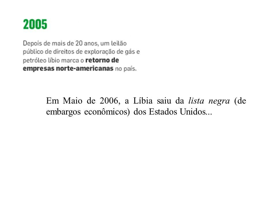Em Maio de 2006, a Líbia saiu da lista negra (de embargos econômicos) dos Estados Unidos...