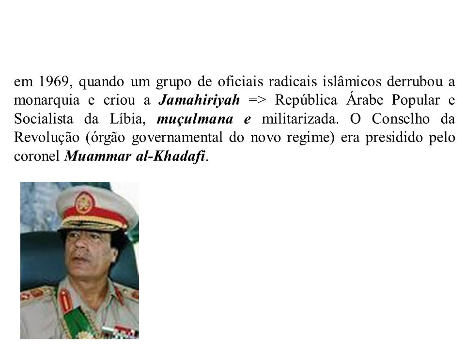 em 1969, quando um grupo de oficiais radicais islâmicos derrubou a monarquia e criou a Jamahiriyah => República Árabe Popular e Socialista da Líbia, muçulmana e militarizada.