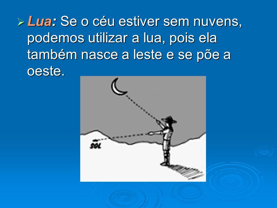 Lua: Se o céu estiver sem nuvens, podemos utilizar a lua, pois ela também nasce a leste e se põe a oeste.