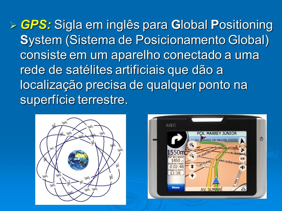 GPS: Sigla em inglês para Global Positioning System (Sistema de Posicionamento Global) consiste em um aparelho conectado a uma rede de satélites artificiais que dão a localização precisa de qualquer ponto na superfície terrestre.