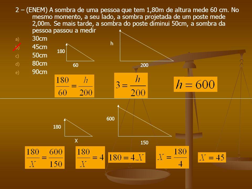 2 – (ENEM) A sombra de uma pessoa que tem 1,80m de altura mede 60 cm