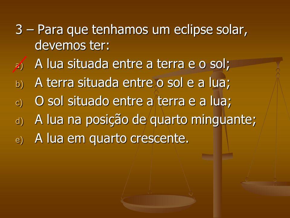 3 – Para que tenhamos um eclipse solar, devemos ter: