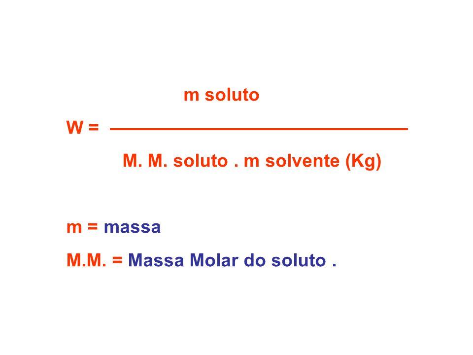 m soluto W = M. M. soluto . m solvente (Kg) m = massa M.M. = Massa Molar do soluto .