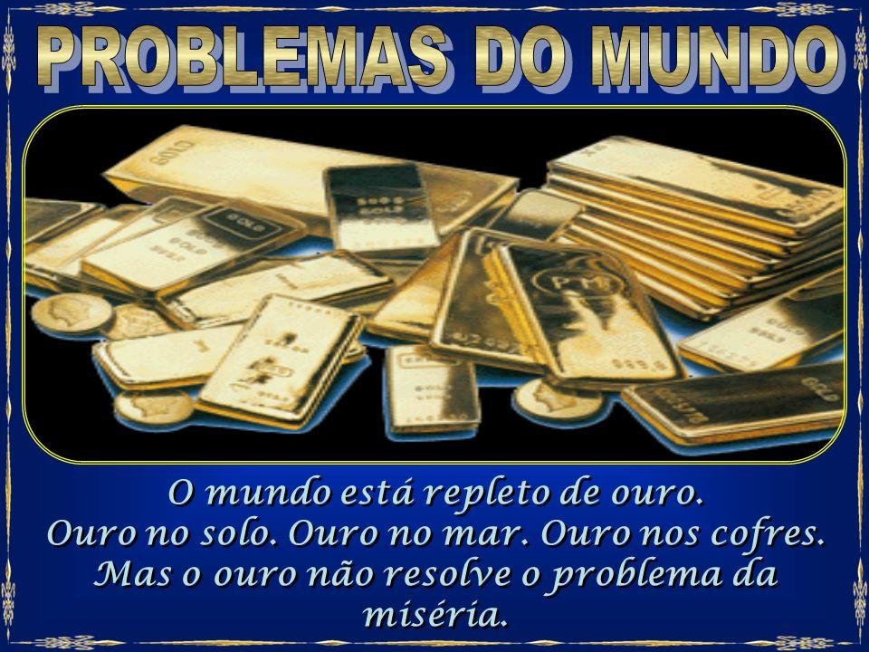 PROBLEMAS DO MUNDO O mundo está repleto de ouro.