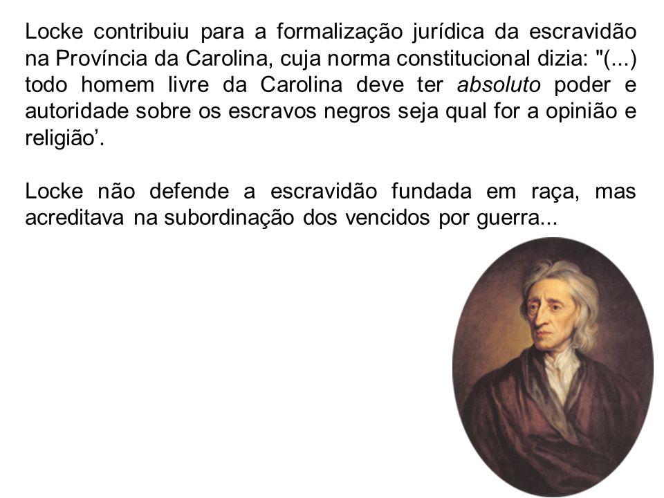 Locke contribuiu para a formalização jurídica da escravidão na Província da Carolina, cuja norma constitucional dizia: (...) todo homem livre da Carolina deve ter absoluto poder e autoridade sobre os escravos negros seja qual for a opinião e religião'.