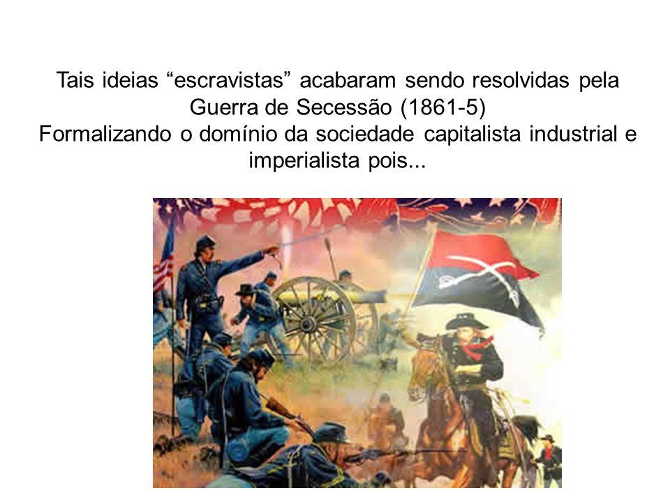 Tais ideias escravistas acabaram sendo resolvidas pela Guerra de Secessão (1861-5)