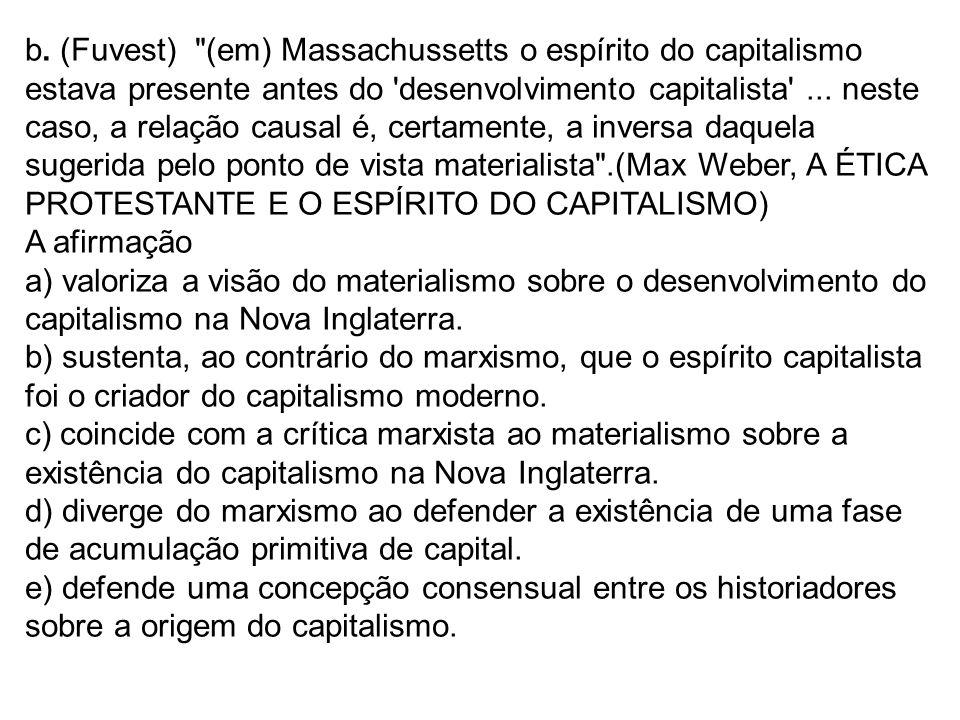 b. (Fuvest) (em) Massachussetts o espírito do capitalismo estava presente antes do desenvolvimento capitalista ... neste caso, a relação causal é, certamente, a inversa daquela sugerida pelo ponto de vista materialista .(Max Weber, A ÉTICA PROTESTANTE E O ESPÍRITO DO CAPITALISMO)