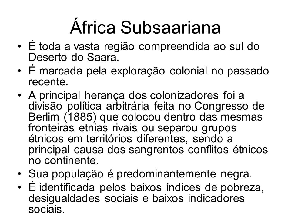 África Subsaariana É toda a vasta região compreendida ao sul do Deserto do Saara. É marcada pela exploração colonial no passado recente.