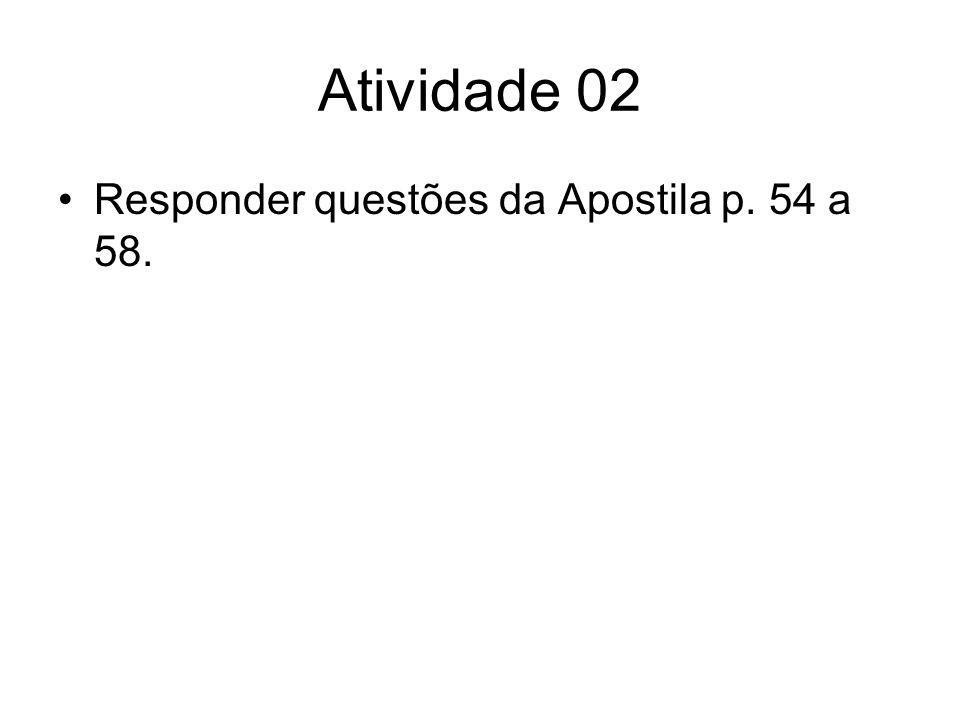 Atividade 02 Responder questões da Apostila p. 54 a 58.