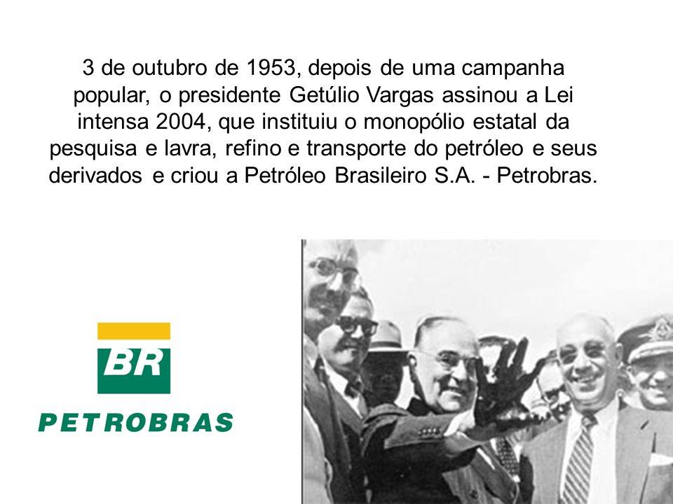3 de outubro de 1953, depois de uma campanha popular, o presidente Getúlio Vargas assinou a Lei intensa 2004, que instituiu o monopólio estatal da pesquisa e lavra, refino e transporte do petróleo e seus derivados e criou a Petróleo Brasileiro S.A.