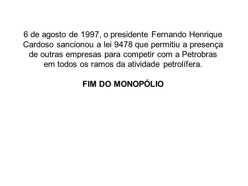 6 de agosto de 1997, o presidente Fernando Henrique Cardoso sancionou a lei 9478 que permitiu a presença de outras empresas para competir com a Petrobras em todos os ramos da atividade petrolífera.