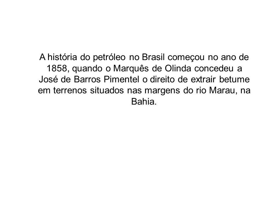 A história do petróleo no Brasil começou no ano de 1858, quando o Marquês de Olinda concedeu a José de Barros Pimentel o direito de extrair betume em terrenos situados nas margens do rio Marau, na Bahia.