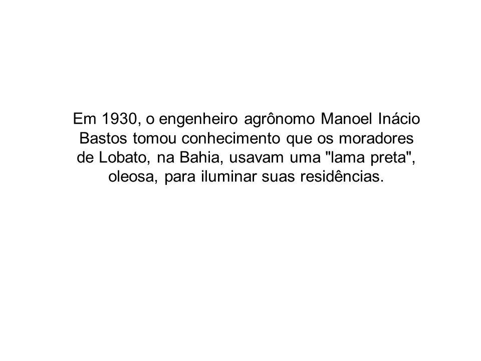 Em 1930, o engenheiro agrônomo Manoel Inácio Bastos tomou conhecimento que os moradores de Lobato, na Bahia, usavam uma lama preta , oleosa, para iluminar suas residências.