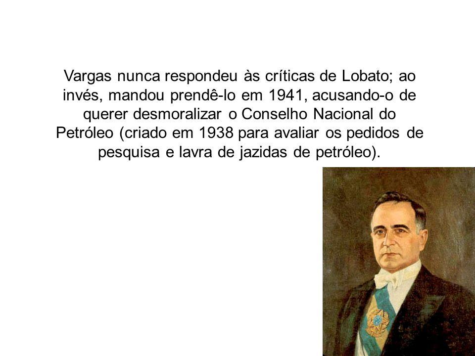 Vargas nunca respondeu às críticas de Lobato; ao invés, mandou prendê-lo em 1941, acusando-o de querer desmoralizar o Conselho Nacional do Petróleo (criado em 1938 para avaliar os pedidos de pesquisa e lavra de jazidas de petróleo).