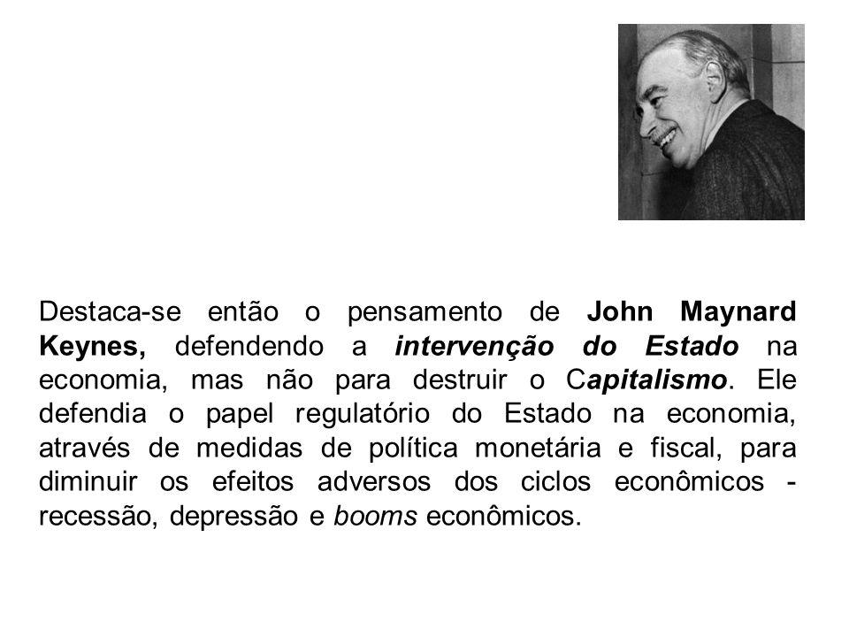 Destaca-se então o pensamento de John Maynard Keynes, defendendo a intervenção do Estado na economia, mas não para destruir o Capitalismo.