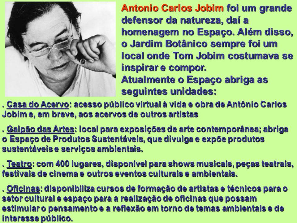 Antonio Carlos Jobim foi um grande defensor da natureza, daí a homenagem no Espaço. Além disso, o Jardim Botânico sempre foi um local onde Tom Jobim costumava se inspirar e compor. Atualmente o Espaço abriga as seguintes unidades: