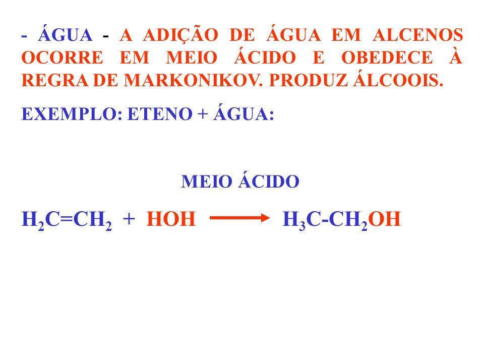 - ÁGUA - A ADIÇÃO DE ÁGUA EM ALCENOS OCORRE EM MEIO ÁCIDO E OBEDECE À REGRA DE MARKONIKOV. PRODUZ ÁLCOOIS.