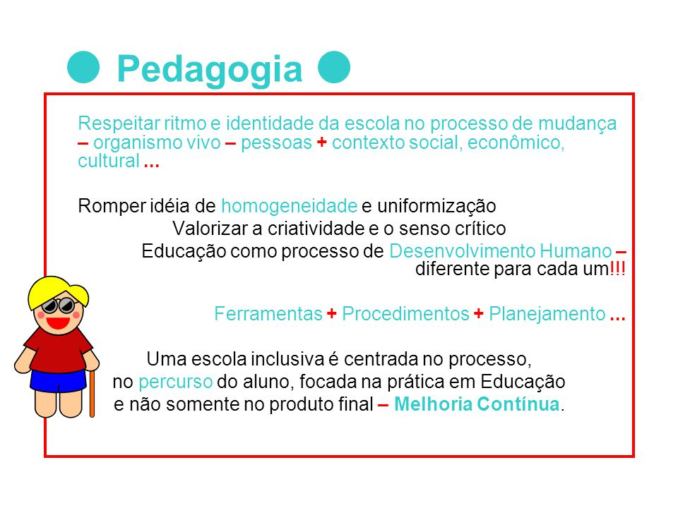 Pedagogia Respeitar ritmo e identidade da escola no processo de mudança – organismo vivo – pessoas + contexto social, econômico, cultural ...