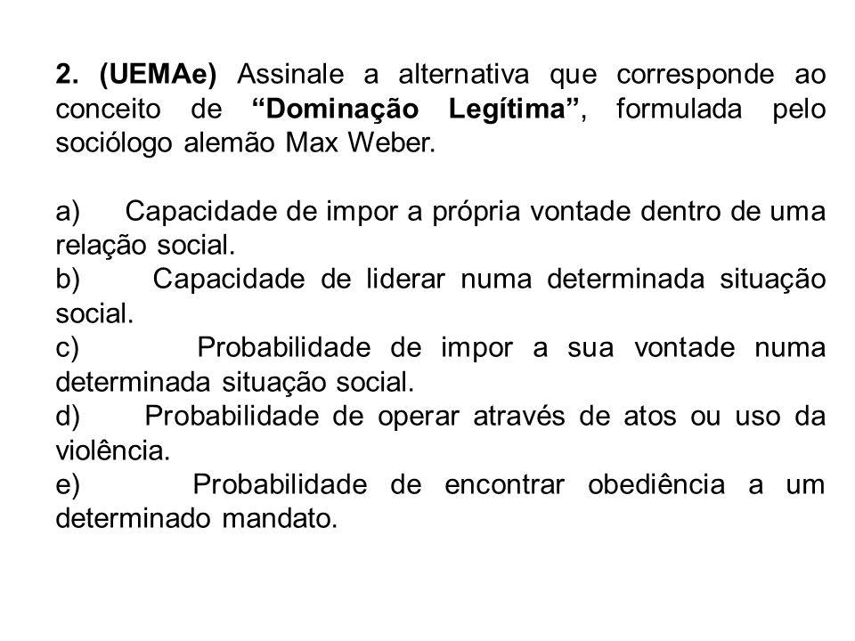 2. (UEMAe) Assinale a alternativa que corresponde ao conceito de Dominação Legítima , formulada pelo sociólogo alemão Max Weber.