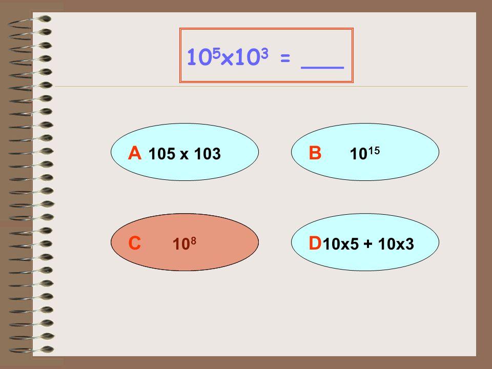 105x103 = ___ A 105 x 103 B 1015 C 108 D 10x5 + 10x3
