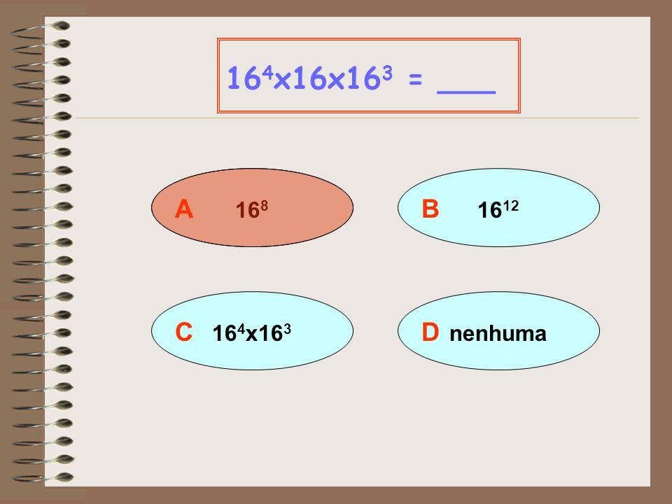 164x16x163 = ___ A 168 B 1612 C 164x163 D nenhuma