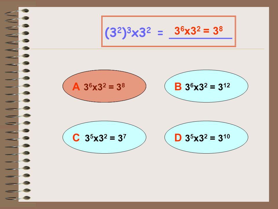 (32)3x32 = ________ 36x32 = 38 A 36x32 = 38 B 36x32 = 312 C 35x32 = 37