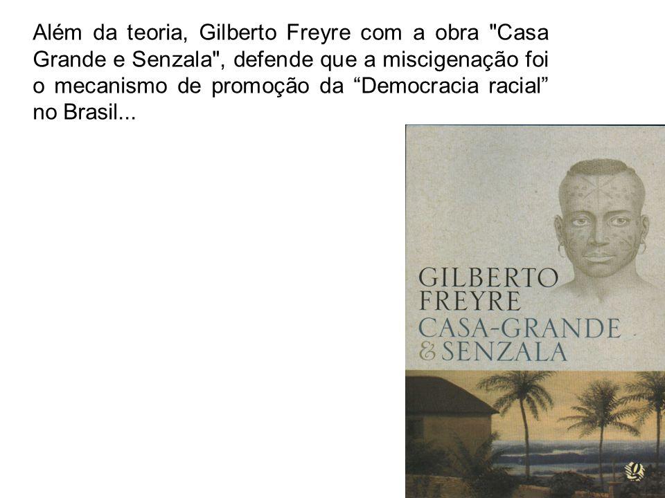 Além da teoria, Gilberto Freyre com a obra Casa Grande e Senzala , defende que a miscigenação foi o mecanismo de promoção da Democracia racial no Brasil...