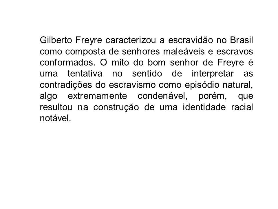 Gilberto Freyre caracterizou a escravidão no Brasil como composta de senhores maleáveis e escravos conformados.