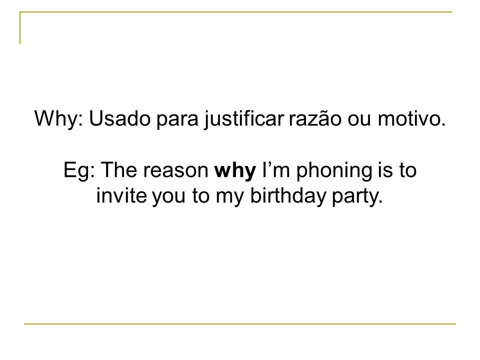Why: Usado para justificar razão ou motivo.