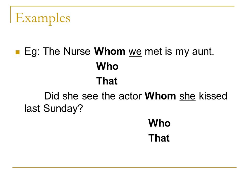 Examples Eg: The Nurse Whom we met is my aunt. Who That