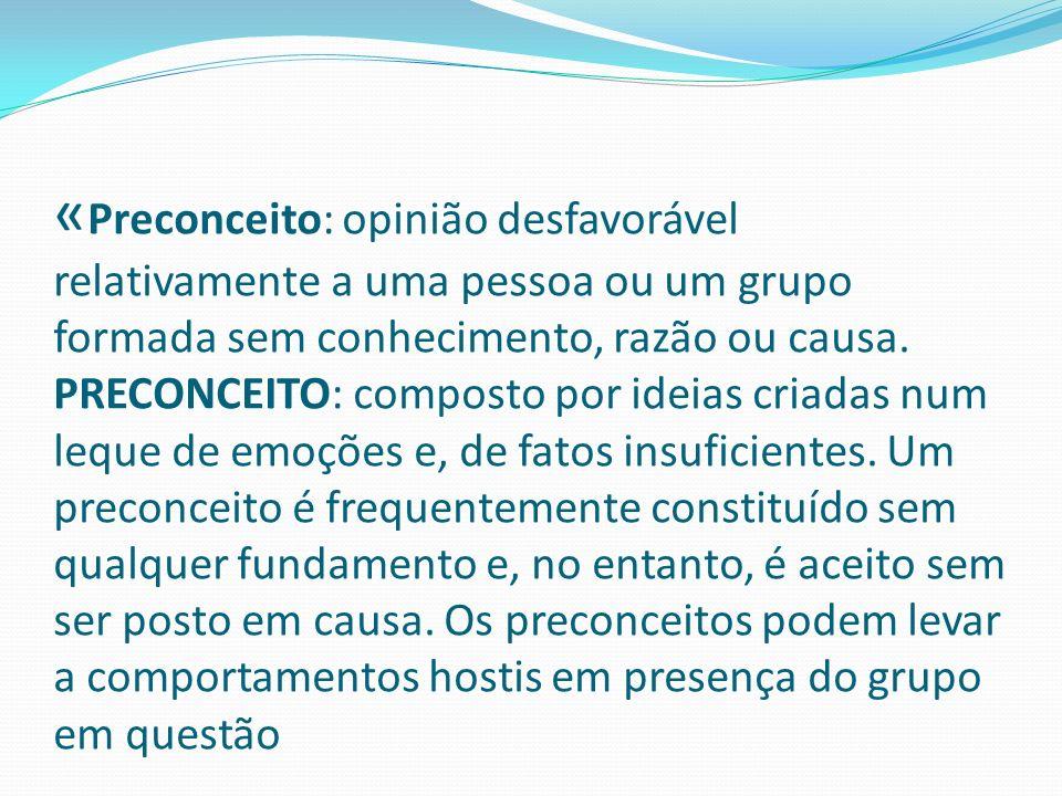 «Preconceito: opinião desfavorável relativamente a uma pessoa ou um grupo formada sem conhecimento, razão ou causa.