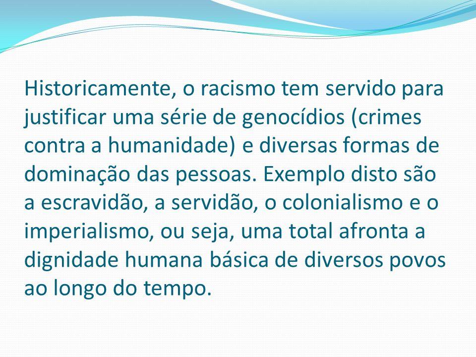 Historicamente, o racismo tem servido para justificar uma série de genocídios (crimes contra a humanidade) e diversas formas de dominação das pessoas.
