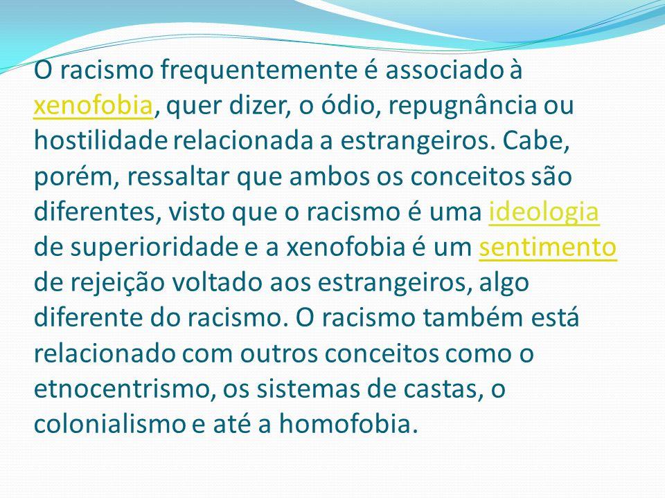 O racismo frequentemente é associado à xenofobia, quer dizer, o ódio, repugnância ou hostilidade relacionada a estrangeiros.