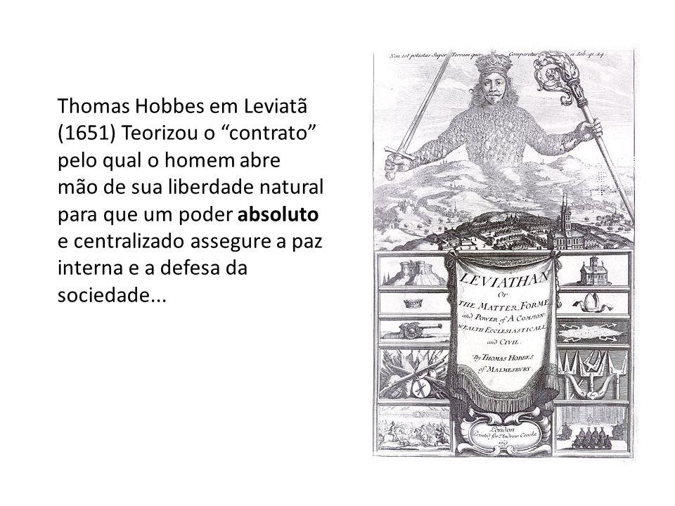 Thomas Hobbes em Leviatã (1651) Teorizou o contrato pelo qual o homem abre mão de sua liberdade natural para que um poder absoluto e centralizado assegure a paz interna e a defesa da sociedade...