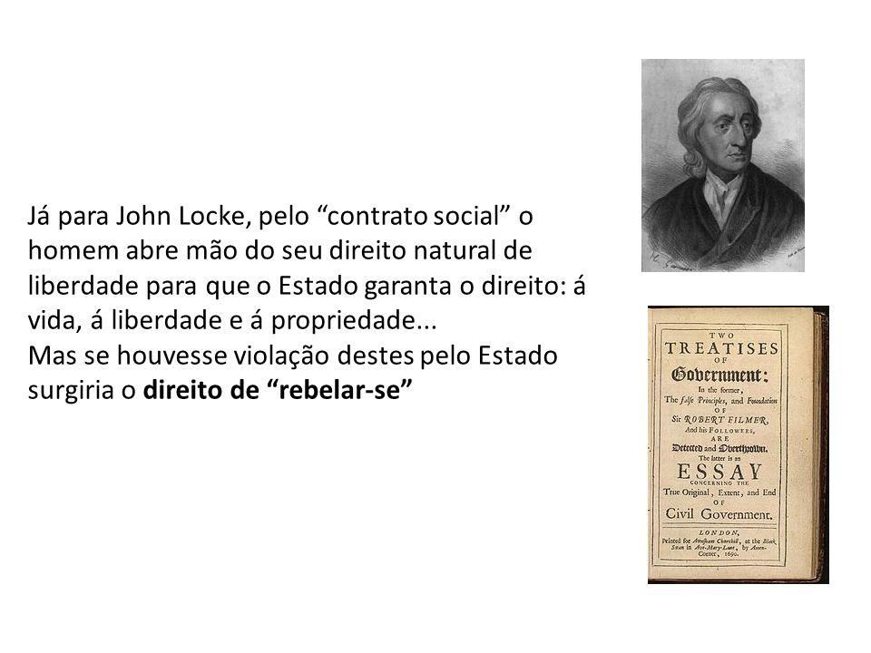 Já para John Locke, pelo contrato social o homem abre mão do seu direito natural de liberdade para que o Estado garanta o direito: á vida, á liberdade e á propriedade...