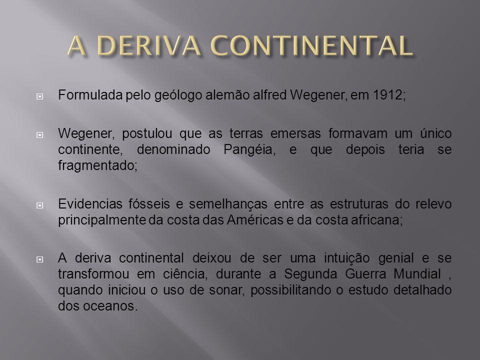 A DERIVA CONTINENTAL Formulada pelo geólogo alemão alfred Wegener, em 1912;