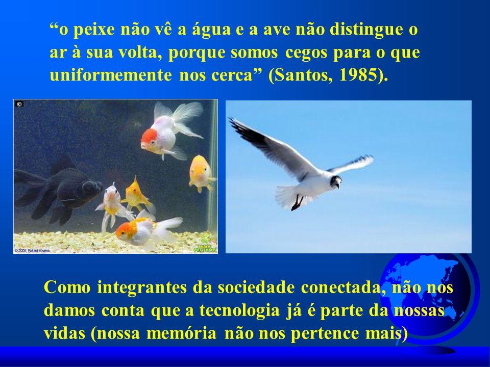 o peixe não vê a água e a ave não distingue o ar à sua volta, porque somos cegos para o que uniformemente nos cerca (Santos, 1985).