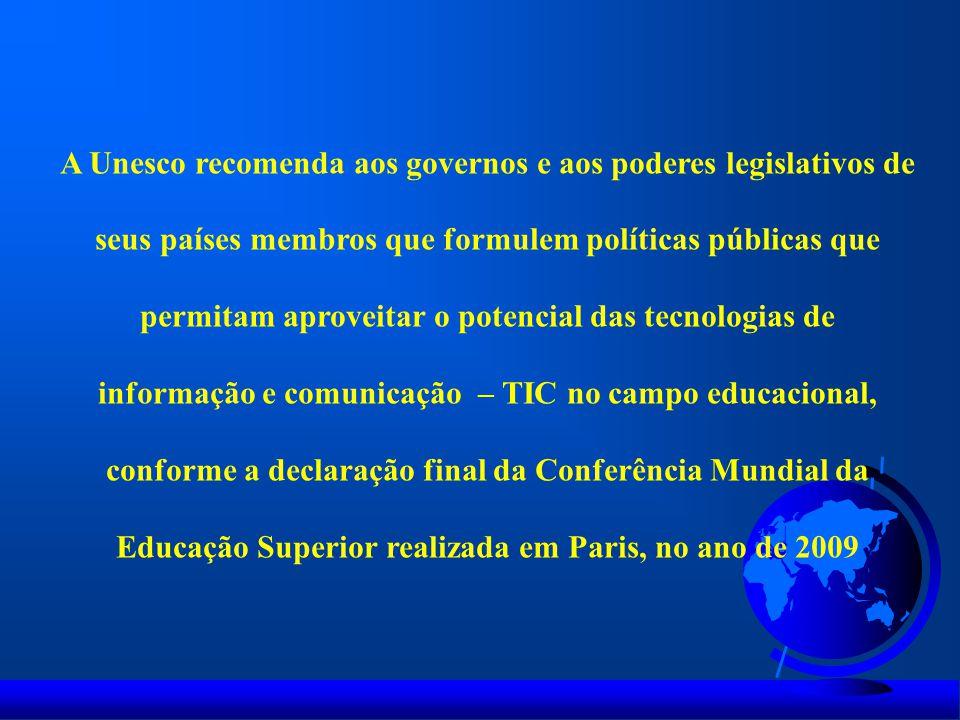 A Unesco recomenda aos governos e aos poderes legislativos de seus países membros que formulem políticas públicas que permitam aproveitar o potencial das tecnologias de informação e comunicação – TIC no campo educacional, conforme a declaração final da Conferência Mundial da Educação Superior realizada em Paris, no ano de 2009