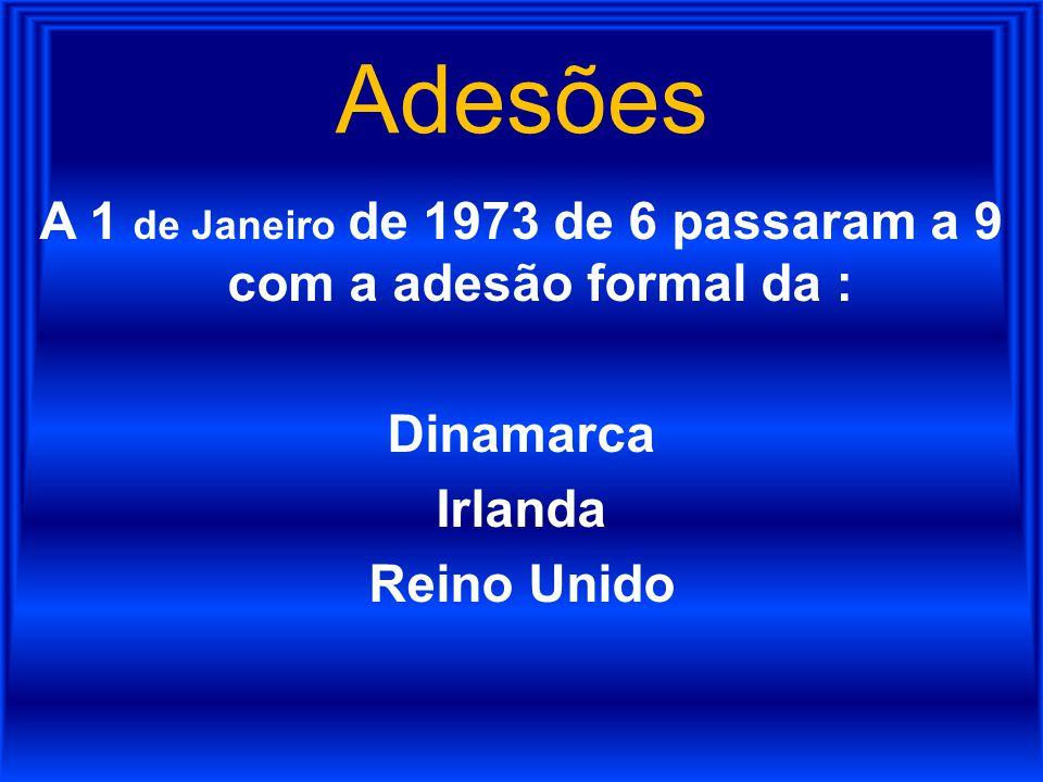 Adesões A 1 de Janeiro de 1973 de 6 passaram a 9 com a adesão formal da : Dinamarca Irlanda Reino Unido