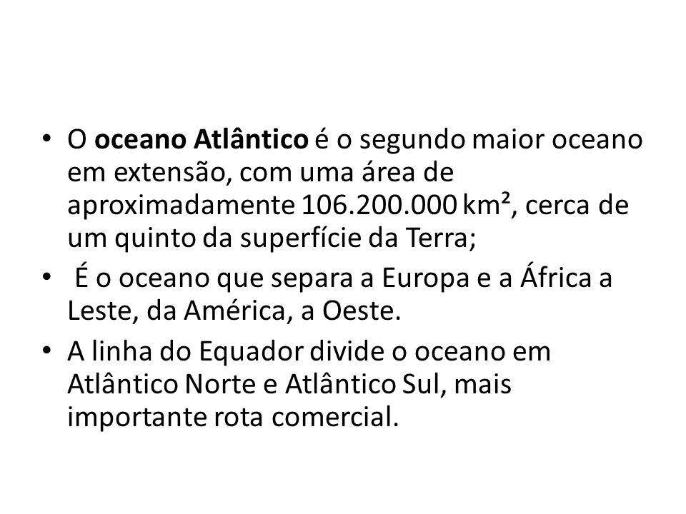 O oceano Atlântico é o segundo maior oceano em extensão, com uma área de aproximadamente 106.200.000 km², cerca de um quinto da superfície da Terra;