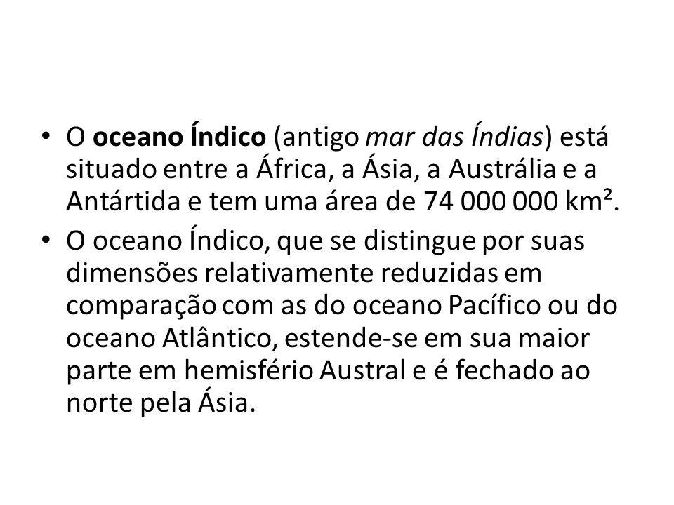 O oceano Índico (antigo mar das Índias) está situado entre a África, a Ásia, a Austrália e a Antártida e tem uma área de 74 000 000 km².