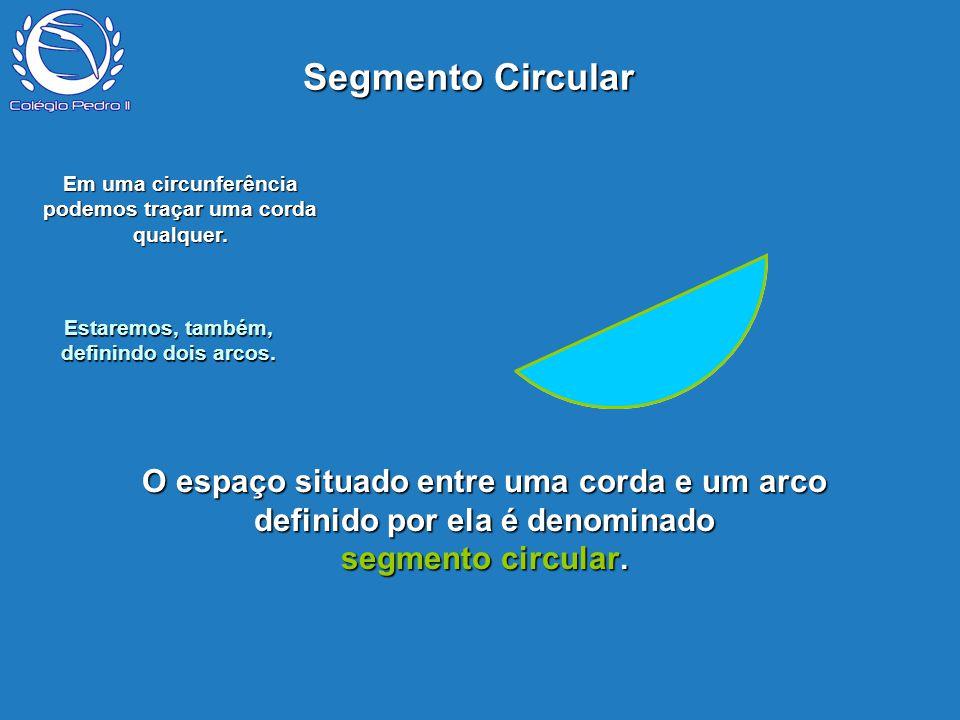 Segmento Circular P. Em uma circunferência podemos traçar uma corda qualquer. Estaremos, também, definindo dois arcos.