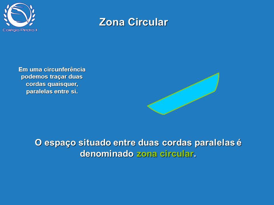 Zona Circular P. Em uma circunferência podemos traçar duas cordas quaisquer, paralelas entre si.