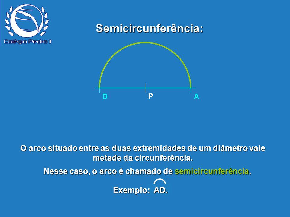 Nesse caso, o arco é chamado de semicircunferência.